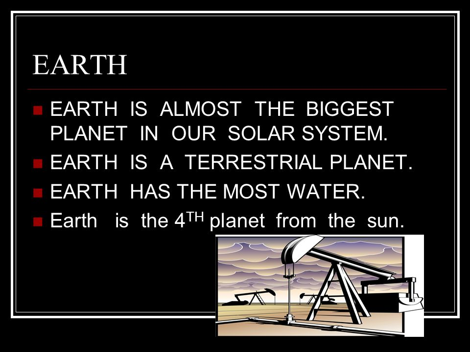 EARTH EARTH IS ALMOST THE BIGGEST PLANET IN OUR SOLAR SYSTEM.
