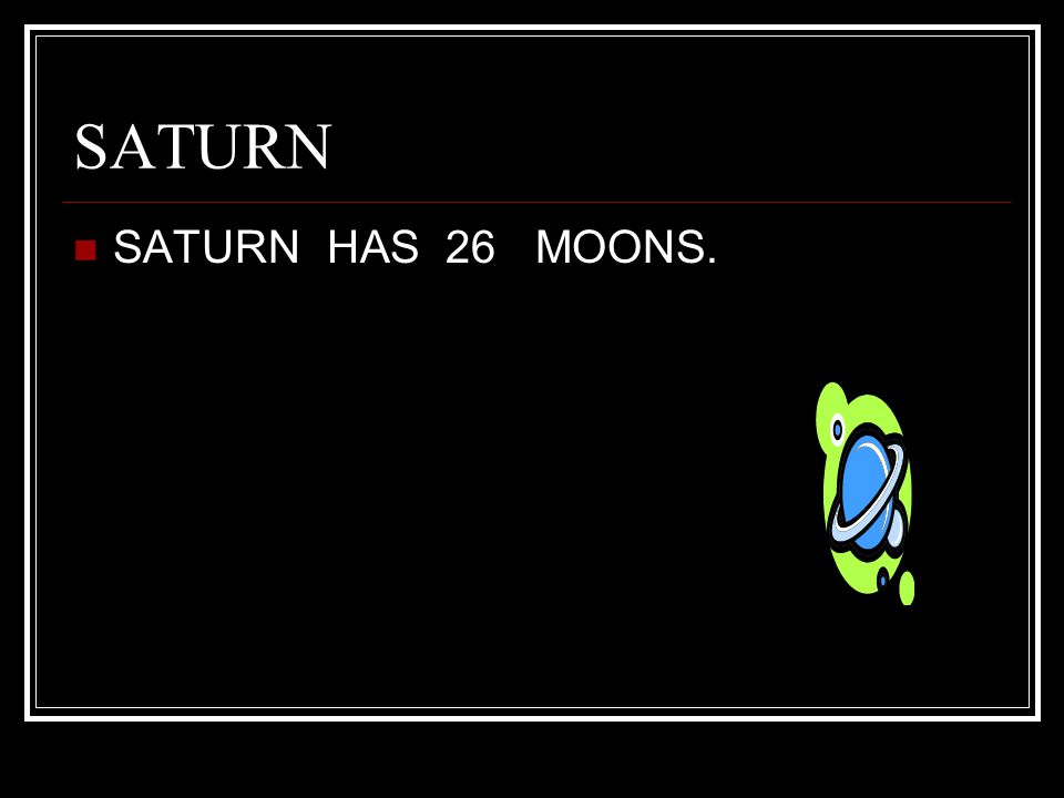 SATURN SATURN HAS 26 MOONS.