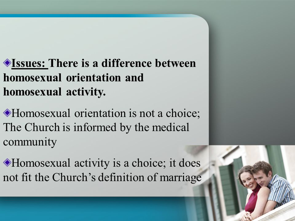 Issues: There is a difference between homosexual orientation and homosexual activity.