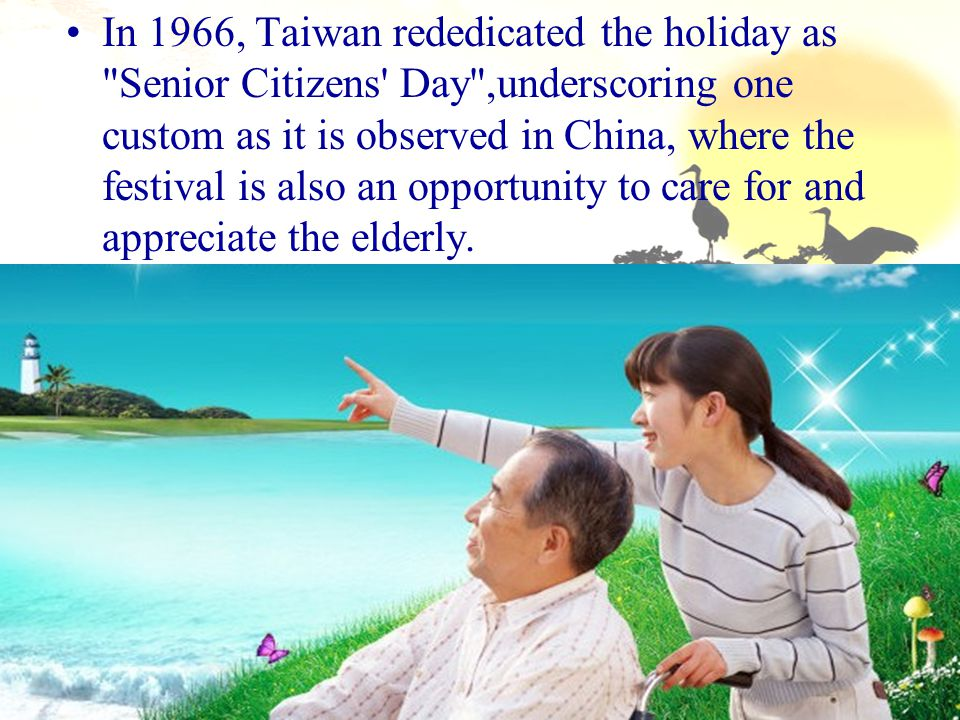 In 1966, Taiwan rededicated the holiday as Senior Citizens Day ,underscoring one custom as it is observed in China, where the festival is also an opportunity to care for and appreciate the elderly.