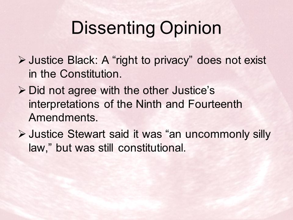 Dissenting Opinion Justice Black: A right to privacy does not exist in the Constitution.