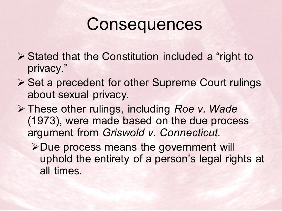 Consequences Stated that the Constitution included a right to privacy. Set a precedent for other Supreme Court rulings about sexual privacy.
