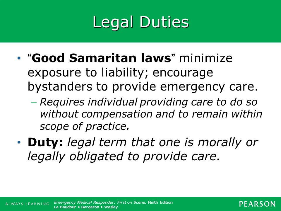 Legal Duties Good Samaritan laws minimize exposure to liability; encourage bystanders to provide emergency care.