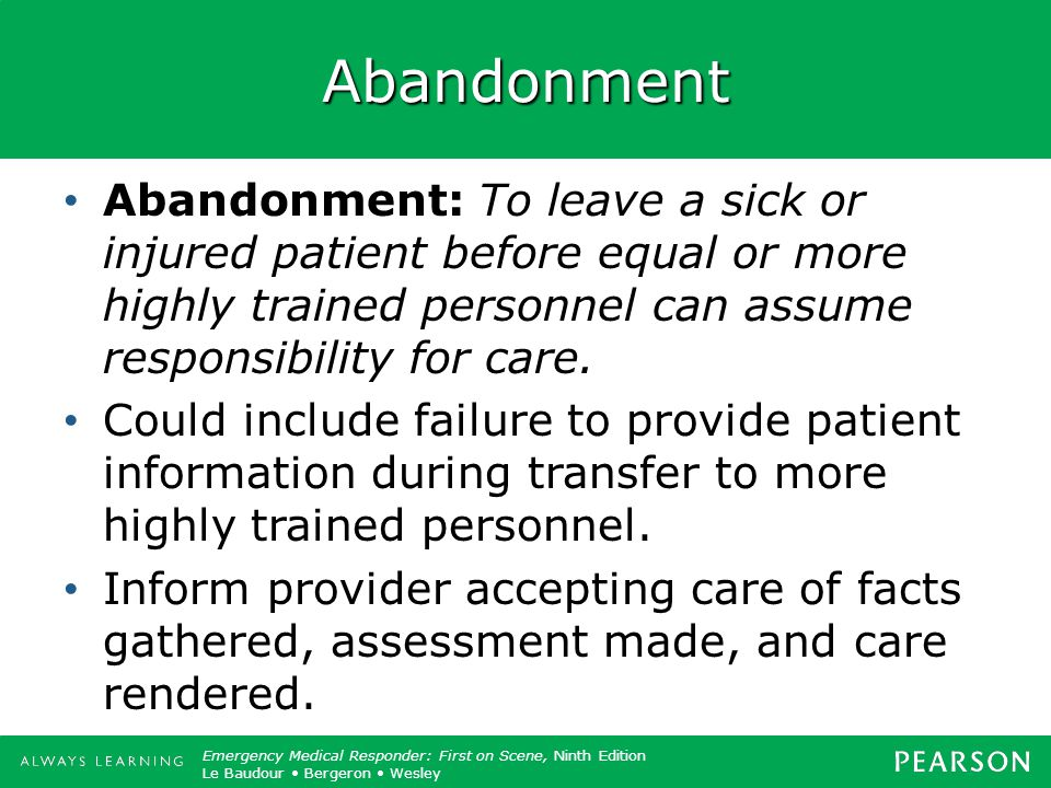 Abandonment Abandonment: To leave a sick or injured patient before equal or more highly trained personnel can assume responsibility for care.