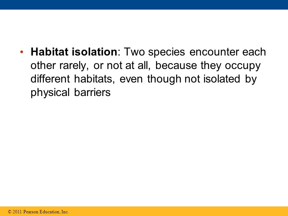 Habitat isolation: Two species encounter each other rarely, or not at all, because they occupy different habitats, even though not isolated by physical barriers