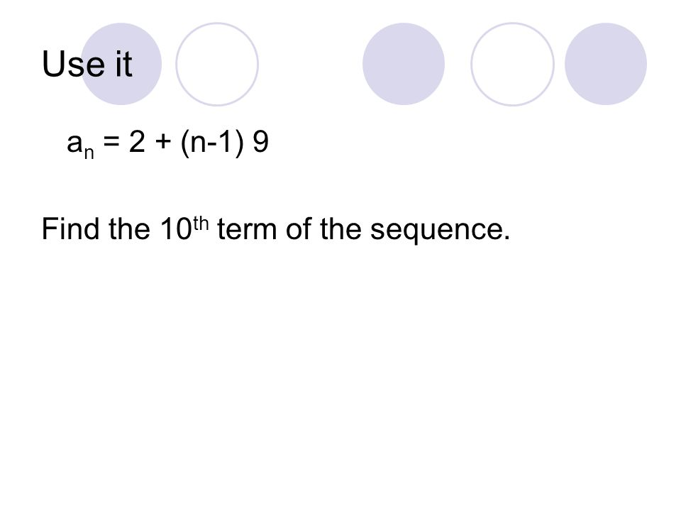 Use it an = 2 + (n-1) 9 Find the 10th term of the sequence.