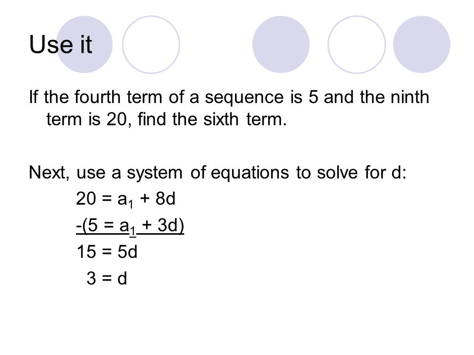 Use it If the fourth term of a sequence is 5 and the ninth term is 20, find the sixth term. Next, use a system of equations to solve for d: