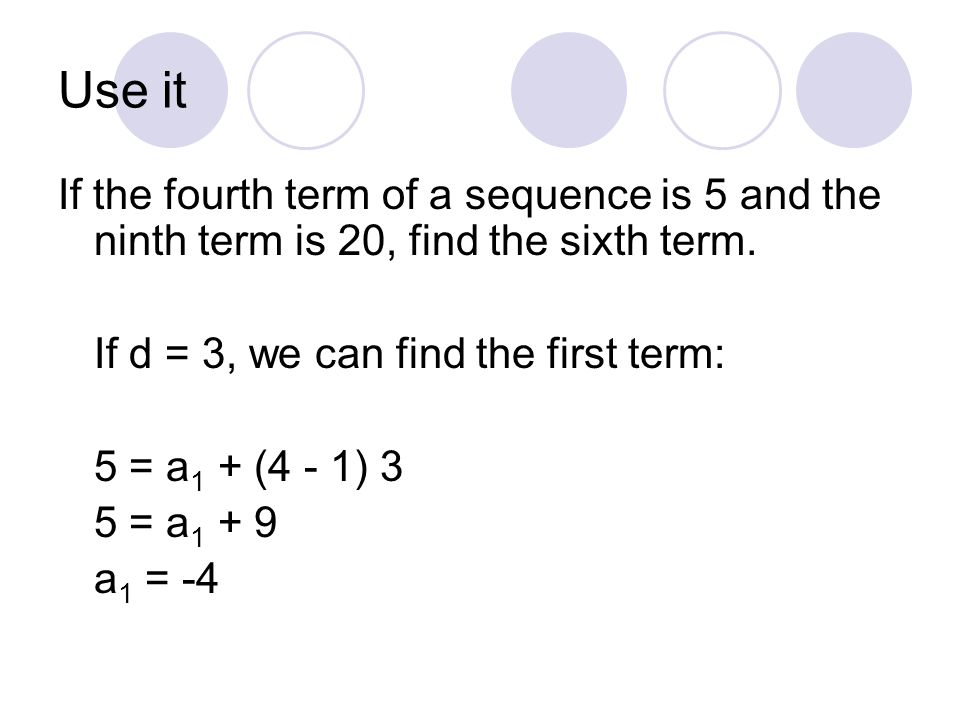 Use it If the fourth term of a sequence is 5 and the ninth term is 20, find the sixth term. If d = 3, we can find the first term:
