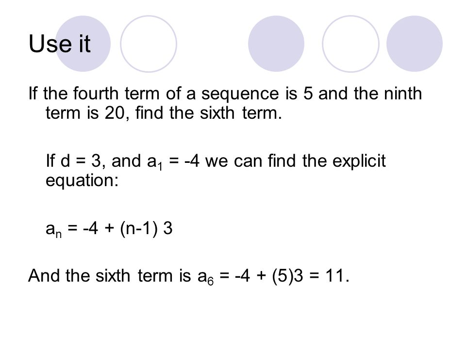 Use it If the fourth term of a sequence is 5 and the ninth term is 20, find the sixth term. If d = 3, and a1 = -4 we can find the explicit equation: