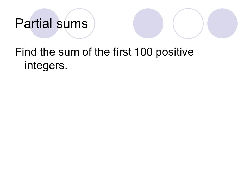 Partial sums Find the sum of the first 100 positive integers.