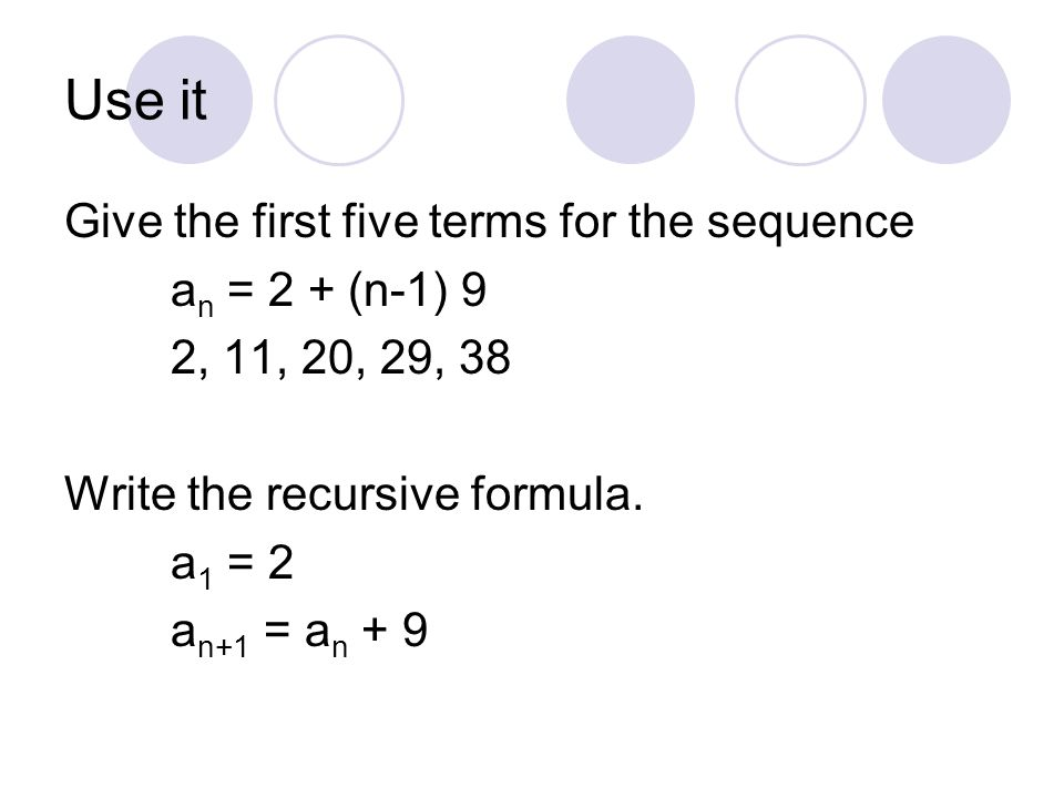 Use it Give the first five terms for the sequence an = 2 + (n-1) 9