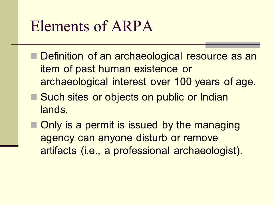 Elements of ARPA Definition of an archaeological resource as an item of past human existence or archaeological interest over 100 years of age.