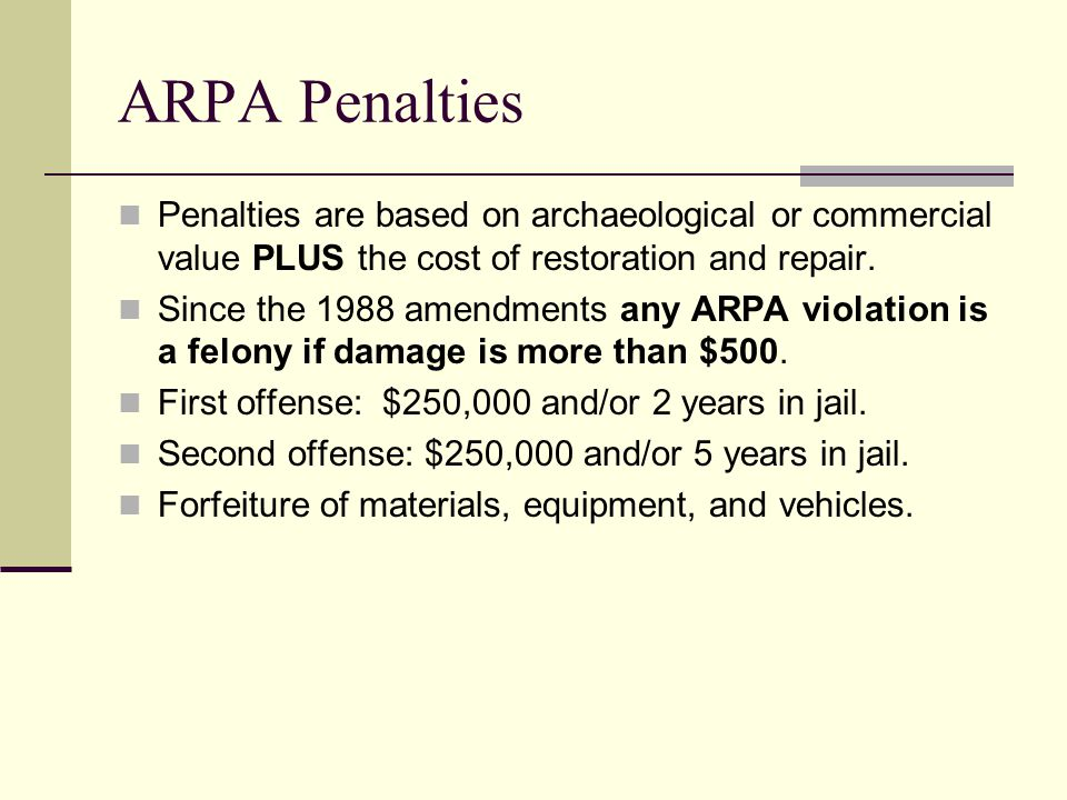 ARPA Penalties Penalties are based on archaeological or commercial value PLUS the cost of restoration and repair.