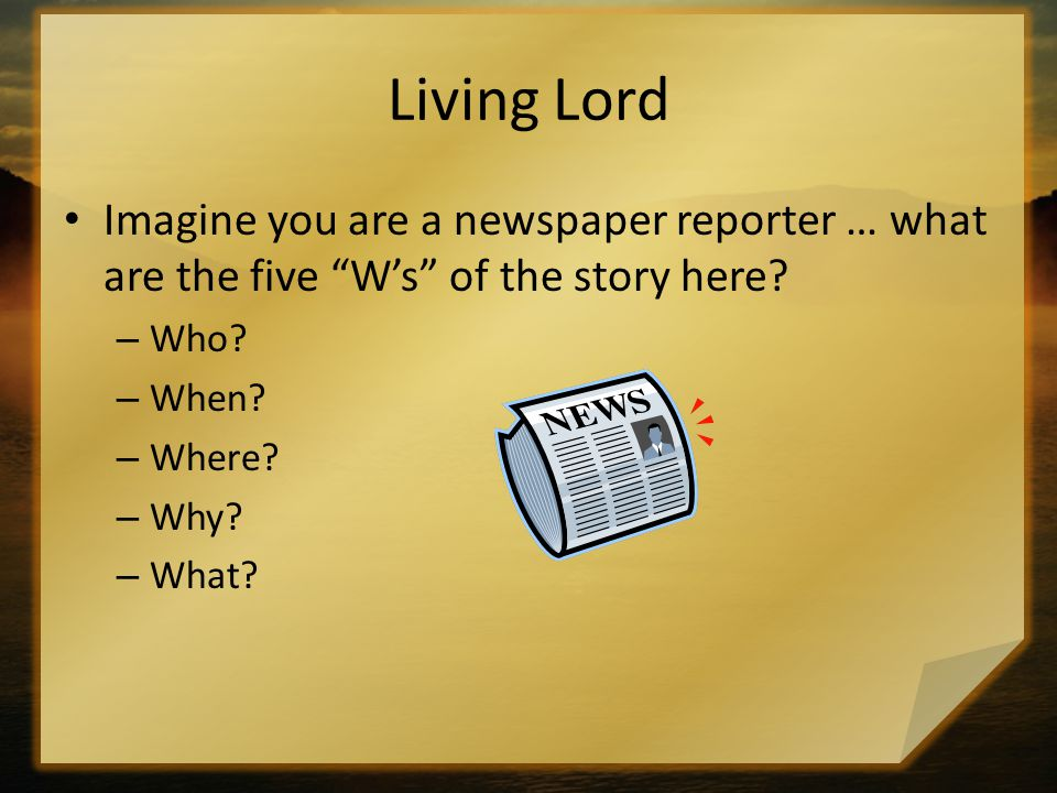 Living Lord Imagine you are a newspaper reporter … what are the five W's of the story here Who