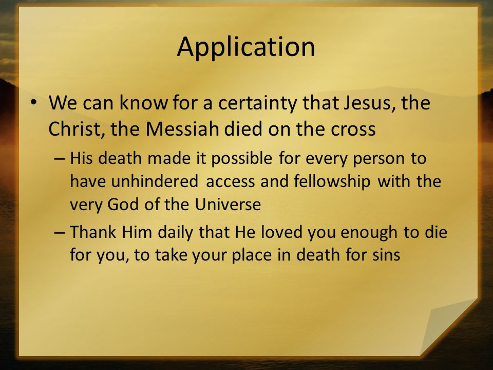 Application We can know for a certainty that Jesus, the Christ, the Messiah died on the cross.
