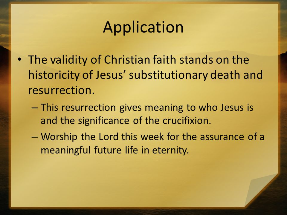 Application The validity of Christian faith stands on the historicity of Jesus' substitutionary death and resurrection.