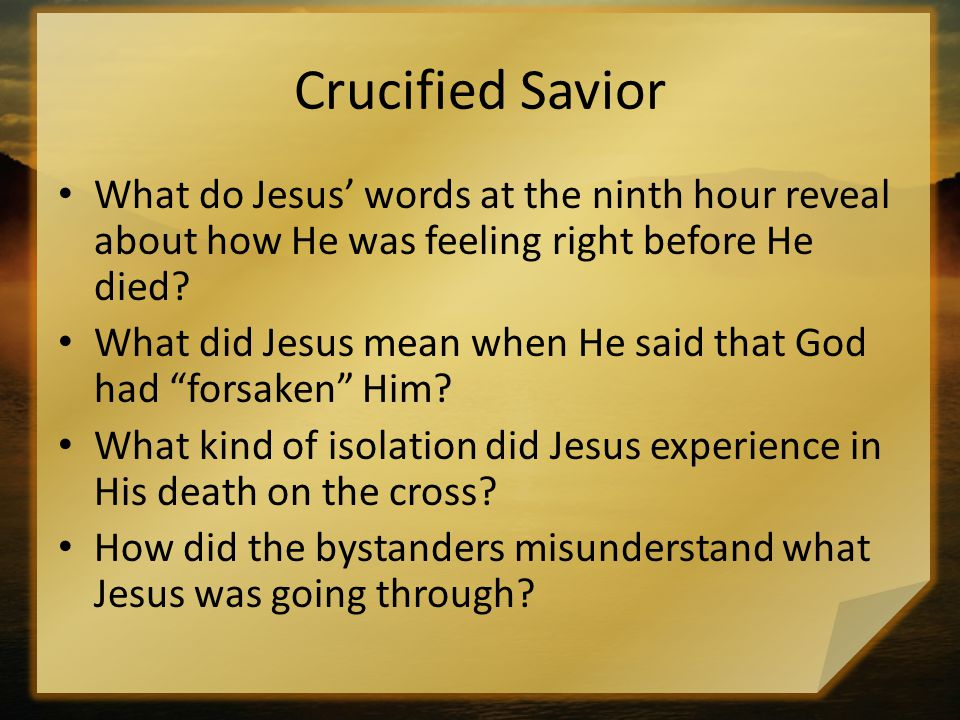 Crucified Savior What do Jesus' words at the ninth hour reveal about how He was feeling right before He died