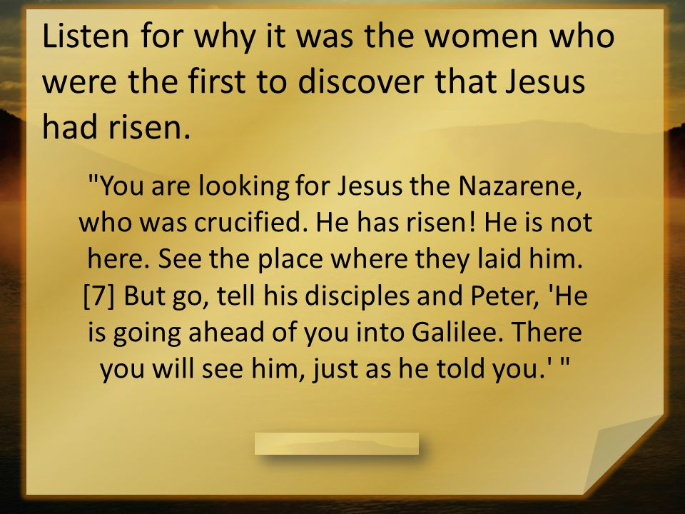 Listen for why it was the women who were the first to discover that Jesus had risen.