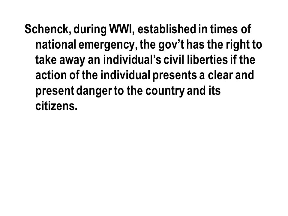 Schenck, during WWI, established in times of national emergency, the gov't has the right to take away an individual's civil liberties if the action of the individual presents a clear and present danger to the country and its citizens.