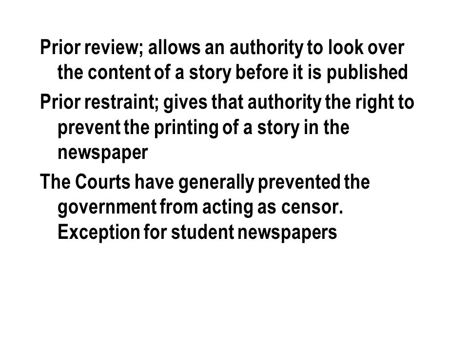 Prior review; allows an authority to look over the content of a story before it is published Prior restraint; gives that authority the right to prevent the printing of a story in the newspaper The Courts have generally prevented the government from acting as censor.