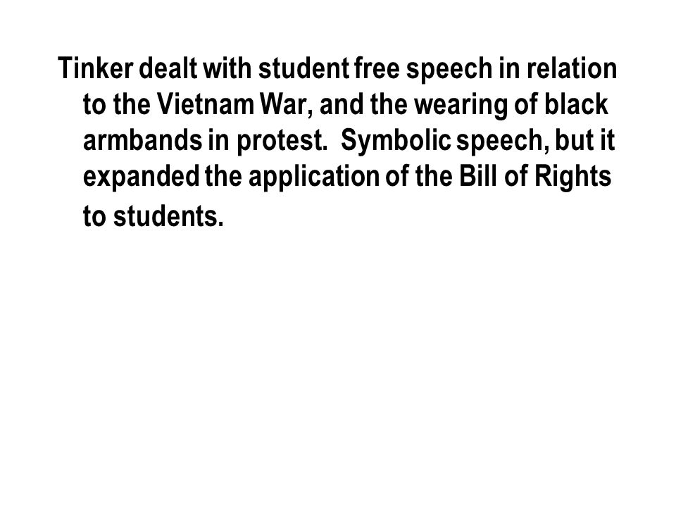 Tinker dealt with student free speech in relation to the Vietnam War, and the wearing of black armbands in protest.