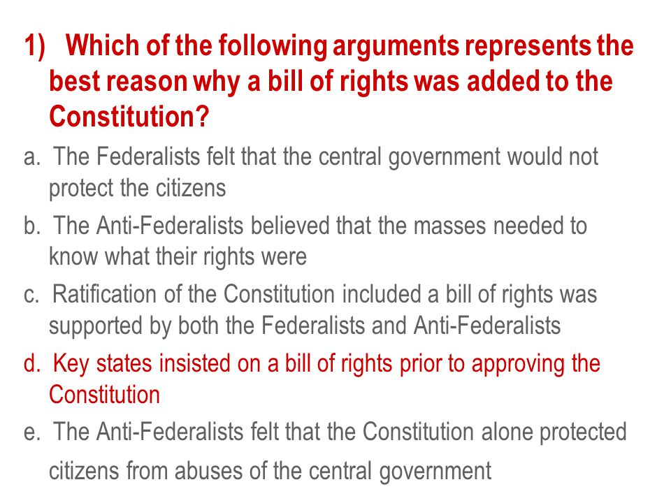 1) Which of the following arguments represents the best reason why a bill of rights was added to the Constitution