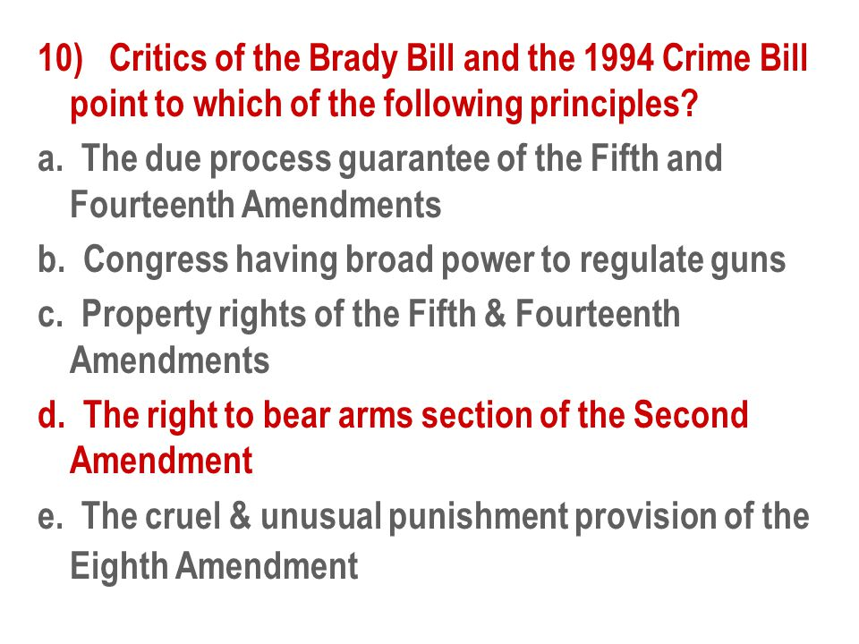 10) Critics of the Brady Bill and the 1994 Crime Bill point to which of the following principles.