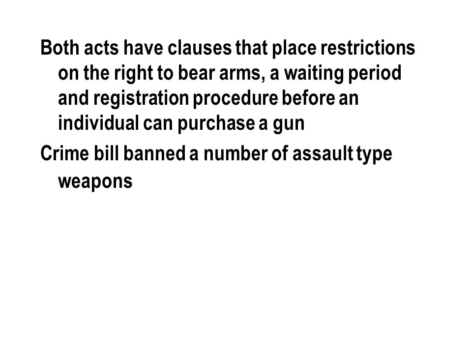 Both acts have clauses that place restrictions on the right to bear arms, a waiting period and registration procedure before an individual can purchase a gun Crime bill banned a number of assault type weapons