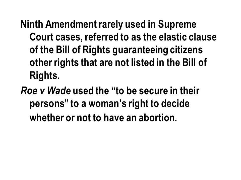 Ninth Amendment rarely used in Supreme Court cases, referred to as the elastic clause of the Bill of Rights guaranteeing citizens other rights that are not listed in the Bill of Rights.