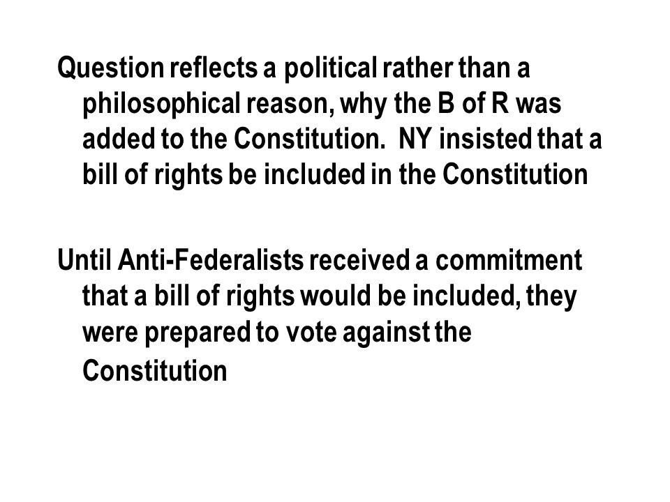 Question reflects a political rather than a philosophical reason, why the B of R was added to the Constitution.