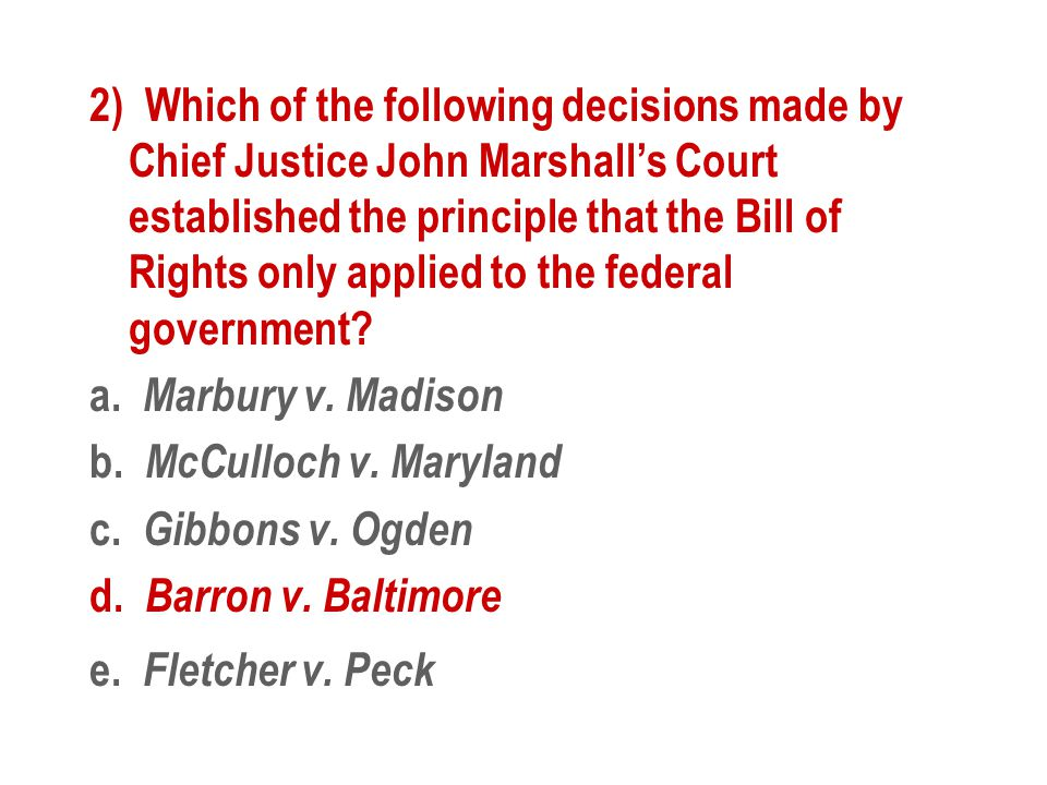 2) Which of the following decisions made by Chief Justice John Marshall's Court established the principle that the Bill of Rights only applied to the federal government.