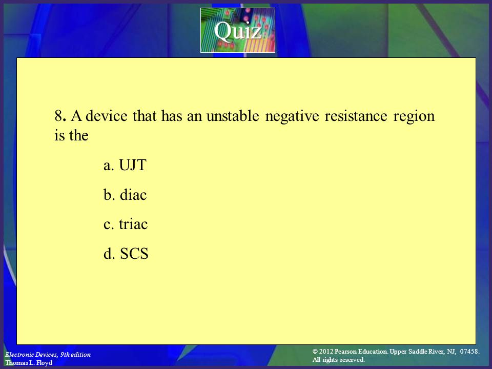 Quiz 8. A device that has an unstable negative resistance region is the. a. UJT. b. diac. c. triac.