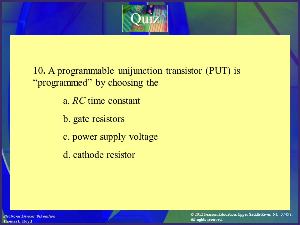 Quiz 10. A programmable unijunction transistor (PUT) is programmed by choosing the. a. RC time constant.