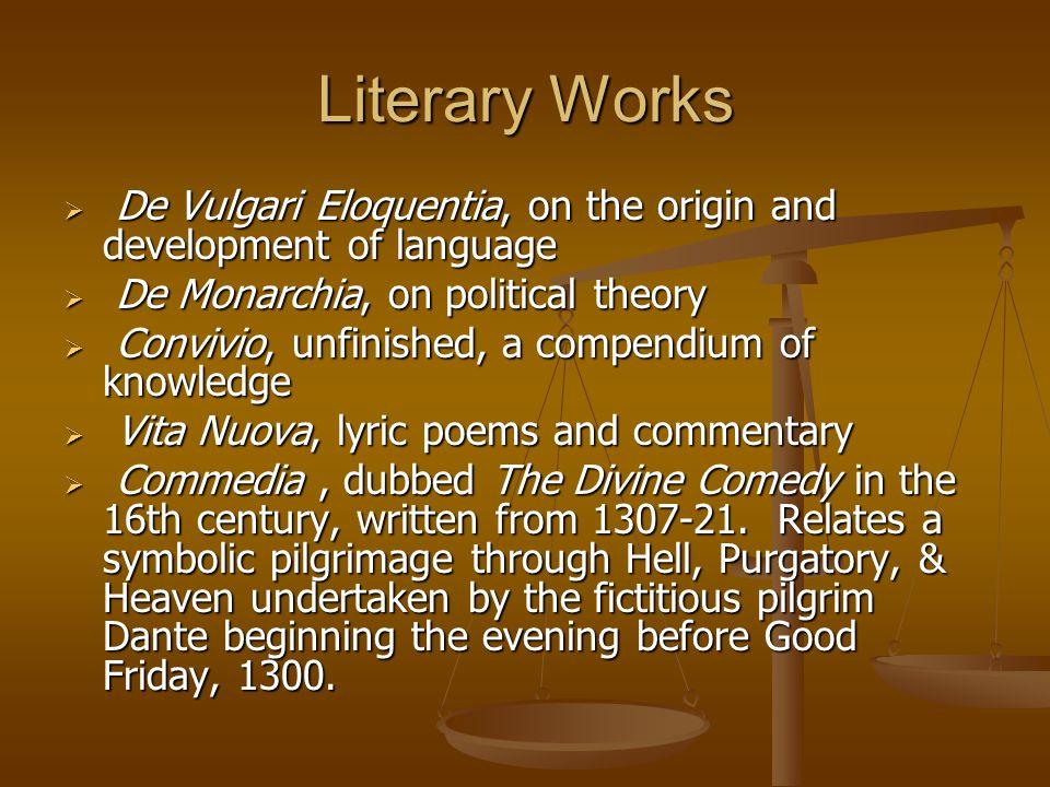 Literary Works De Vulgari Eloquentia, on the origin and development of language. De Monarchia, on political theory.
