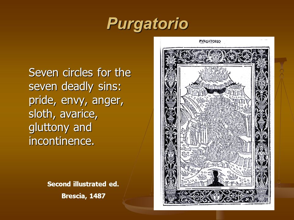 Purgatorio Seven circles for the seven deadly sins: pride, envy, anger, sloth, avarice, gluttony and incontinence.