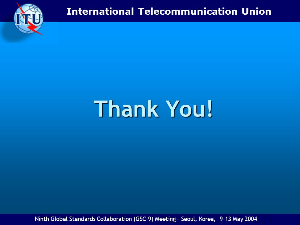 Thank You! Ninth Global Standards Collaboration (GSC-9) Meeting – Seoul, Korea, 9-13 May 2004