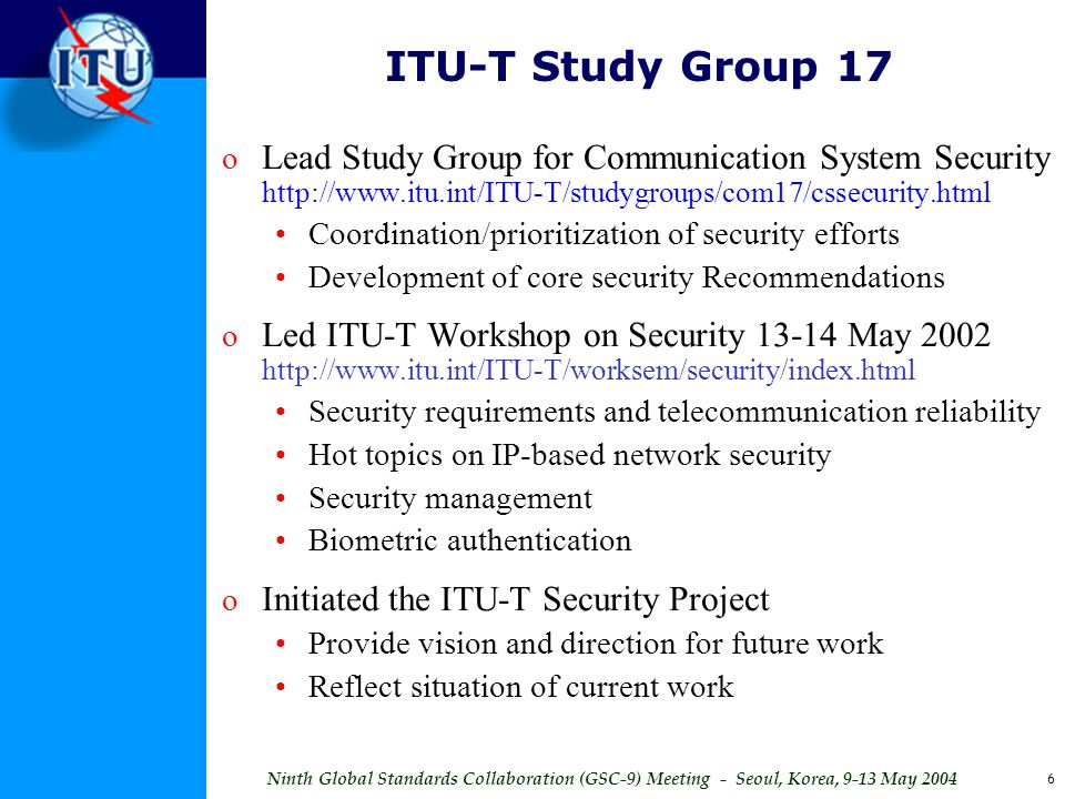 ITU-T Study Group 17 Lead Study Group for Communication System Security http://www.itu.int/ITU-T/studygroups/com17/cssecurity.html.