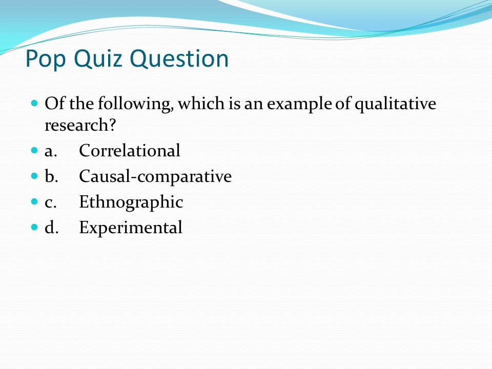 Pop Quiz Question Of the following, which is an example of qualitative research a. Correlational.