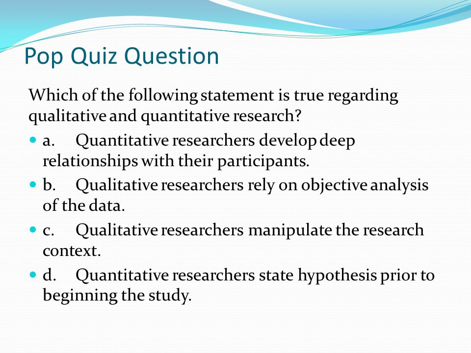 Pop Quiz Question Which of the following statement is true regarding qualitative and quantitative research