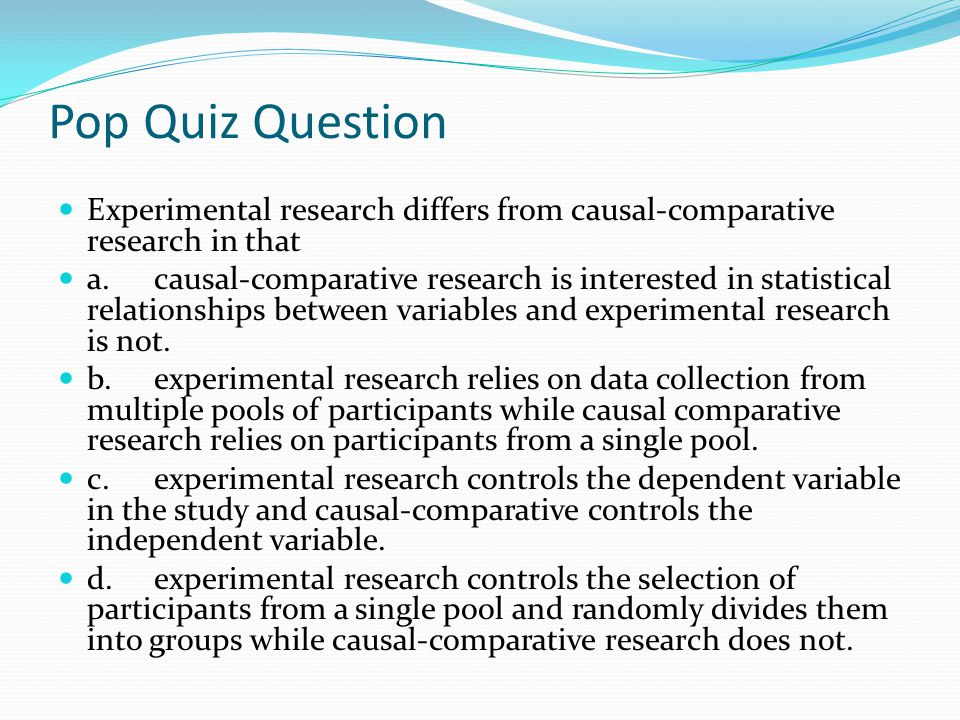 Pop Quiz Question Experimental research differs from causal-comparative research in that.