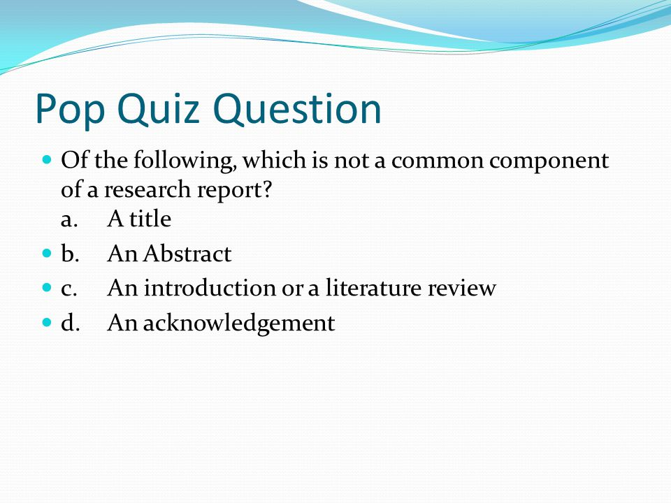 Pop Quiz Question Of the following, which is not a common component of a research report a. A title.