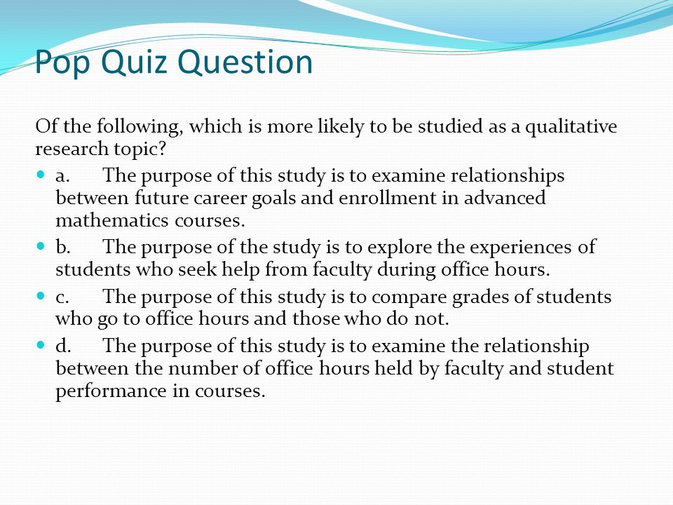 Pop Quiz Question Of the following, which is more likely to be studied as a qualitative research topic
