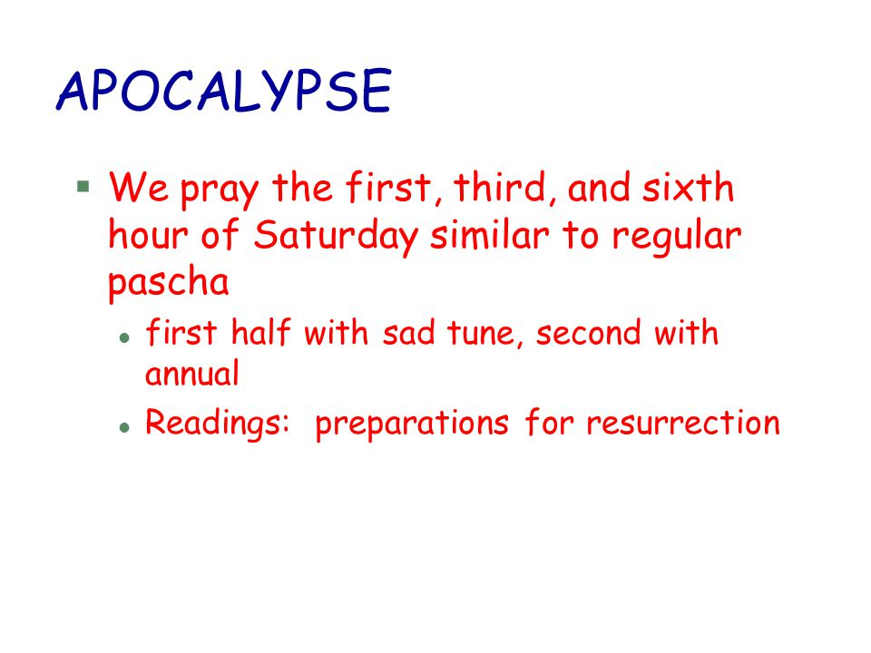 APOCALYPSE We pray the first, third, and sixth hour of Saturday similar to regular pascha. first half with sad tune, second with annual.