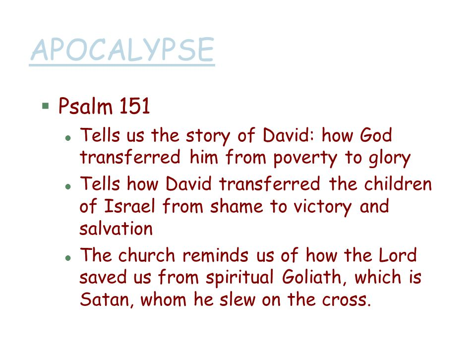 APOCALYPSE Psalm 151. Tells us the story of David: how God transferred him from poverty to glory.