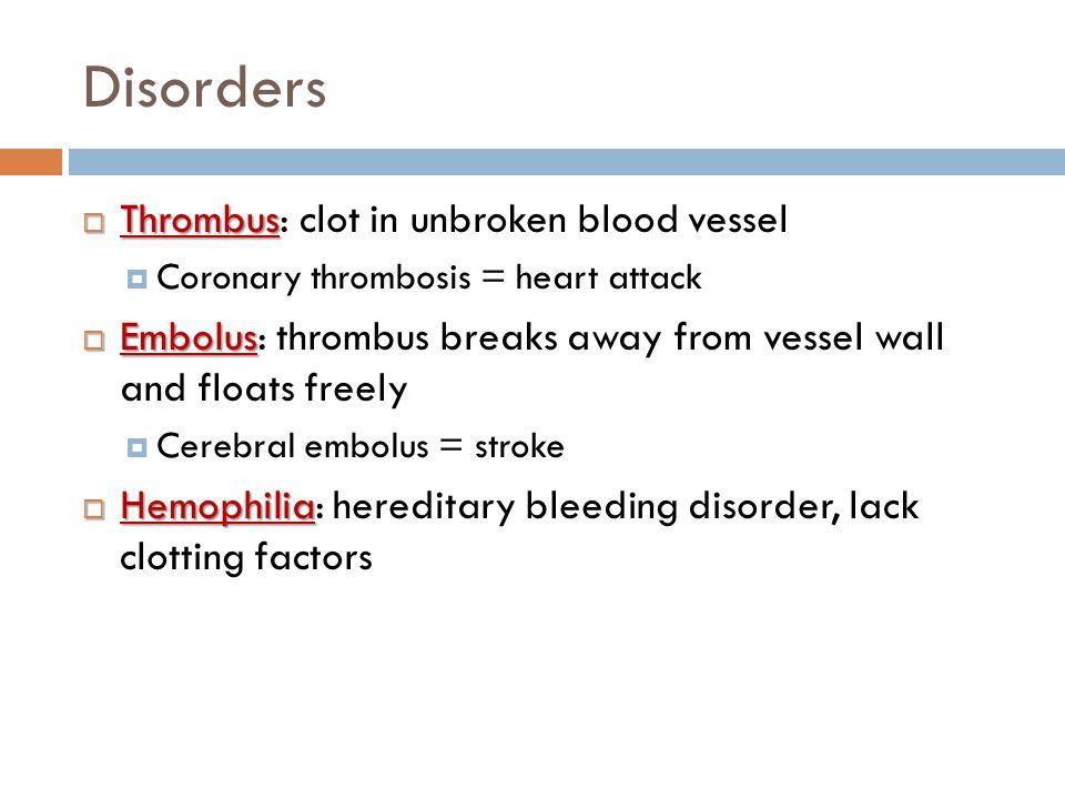 Disorders Thrombus: clot in unbroken blood vessel