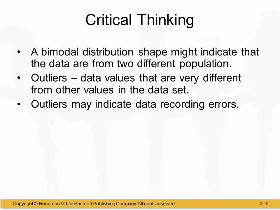 Critical Thinking A bimodal distribution shape might indicate that the data are from two different population.