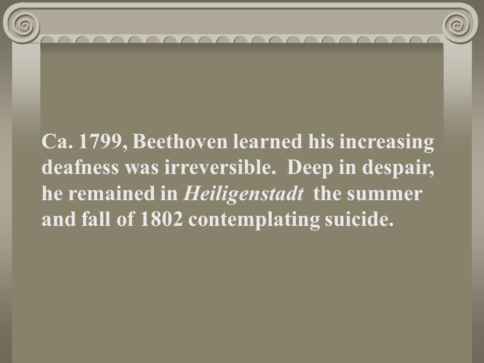 Ca. 1799, Beethoven learned his increasing deafness was irreversible