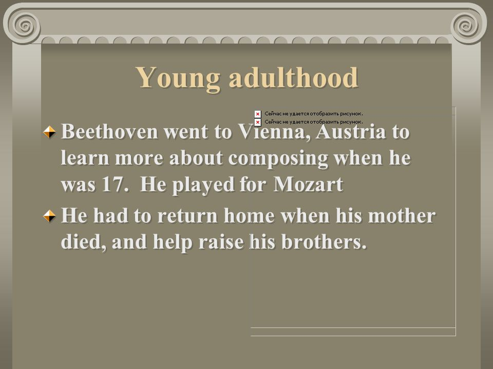 Young adulthood Beethoven went to Vienna, Austria to learn more about composing when he was 17. He played for Mozart.