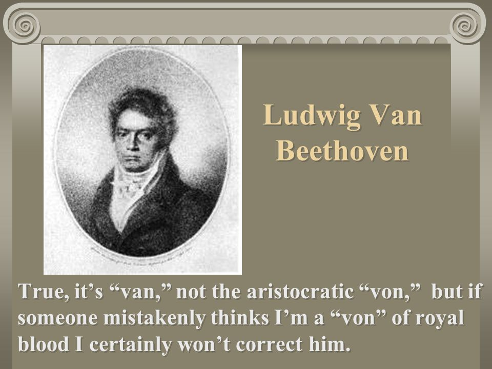 Ludwig Van Beethoven Oldest son of Johann van Beethoven and Maria Magdelena Beethoven. His mother was very kind and demure.