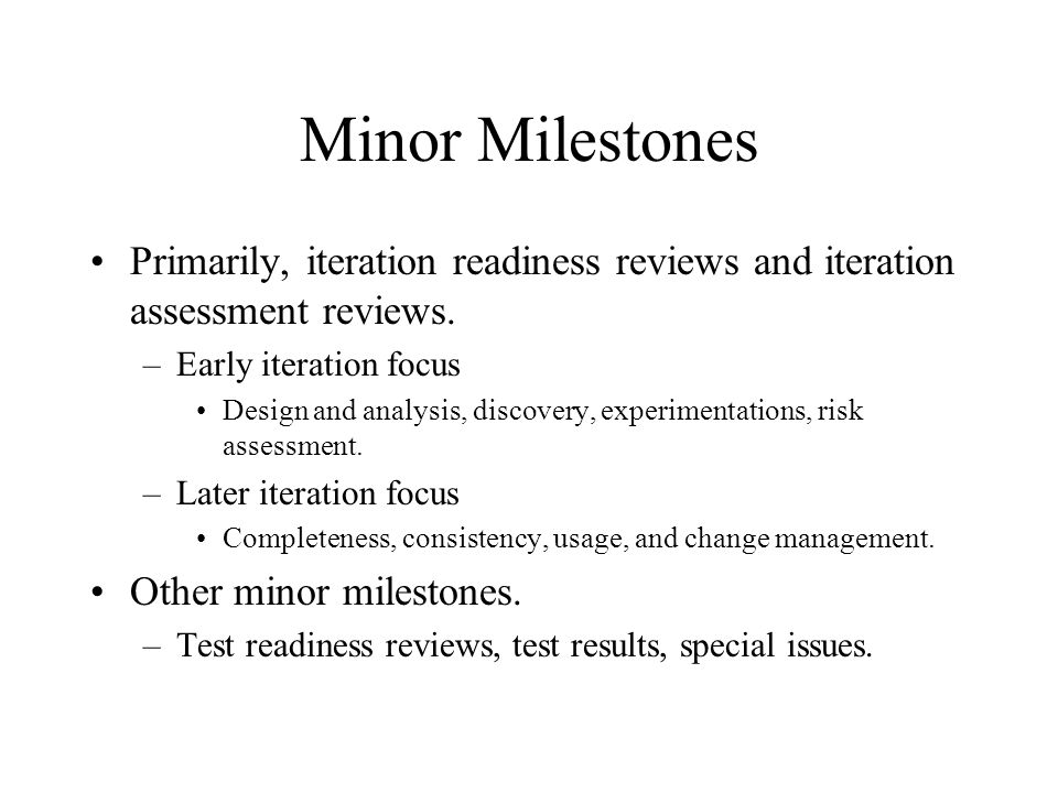 Minor Milestones Primarily, iteration readiness reviews and iteration assessment reviews. Early iteration focus.